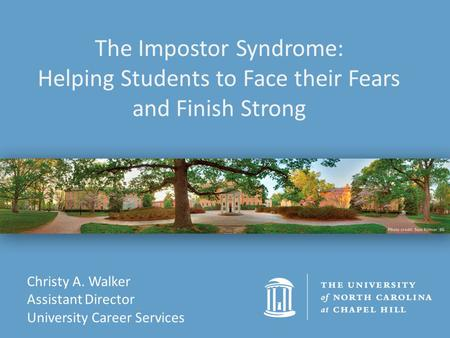 Christy A. Walker Assistant Director University Career Services The Impostor Syndrome: Helping Students to Face their Fears and Finish Strong.