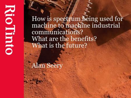 How is spectrum being used for machine to machine industrial communications? What are the benefits? What is the future? Alan Seery.