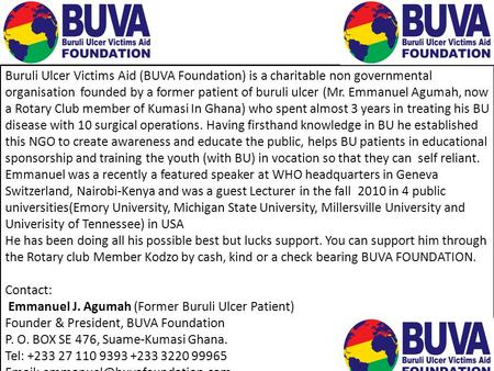 Buruli Ulcer Victims Aid (BUVA Foundation) is a charitable non governmental organisation founded by a former patient of buruli ulcer (Mr. Emmanuel Agumah,