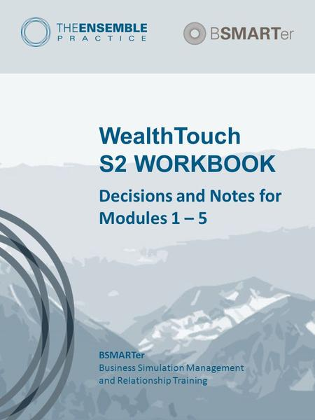 WealthTouch S2 WORKBOOK Decisions and Notes for Modules 1 – 5 BSMARTer Business Simulation Management and Relationship Training.