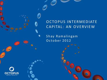OCTOPUS INTERMEDIATE CAPITAL: AN OVERVIEW Shay Ramalingam October 2012.