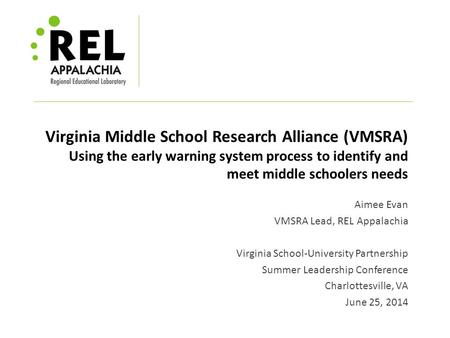 Virginia Middle School Research Alliance (VMSRA) Using the early warning system process to identify and meet middle schoolers needs Aimee Evan VMSRA Lead,