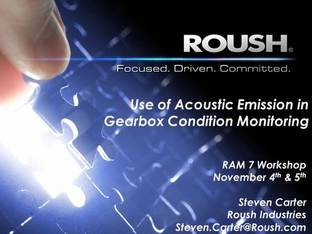 Use of Acoustic Emission in Gearbox Condition Monitoring RAM 7 Workshop November 4 th & 5 th Steven Carter Roush Industries
