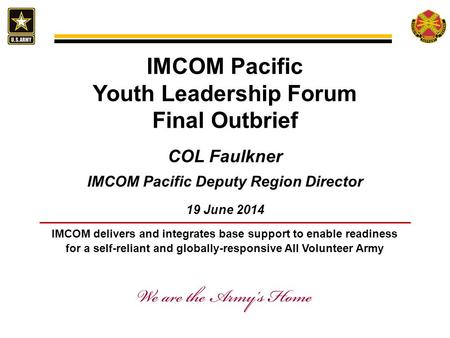 IMCOM delivers and integrates base support to enable readiness for a self-reliant and globally-responsive All Volunteer Army IMCOM Pacific Youth Leadership.
