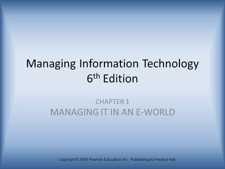 Copyright © 2009 Pearson Education, Inc. Publishing as Prentice Hall Managing Information Technology 6 th Edition CHAPTER 1 MANAGING IT IN AN E-WORLD.