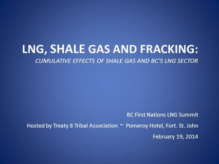 LNG, SHALE GAS AND FRACKING: CUMULATIVE EFFECTS OF SHALE GAS AND BC'S LNG SECTOR BC First Nations LNG Summit Hosted by Treaty 8 Tribal Association ~ Pomeroy.