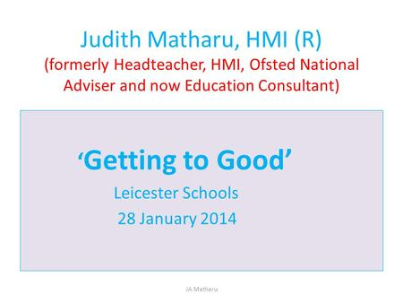 Judith Matharu, HMI (R) (formerly Headteacher, HMI, Ofsted National Adviser and now Education Consultant) 'Getting to Good' Leicester Schools 28 January.