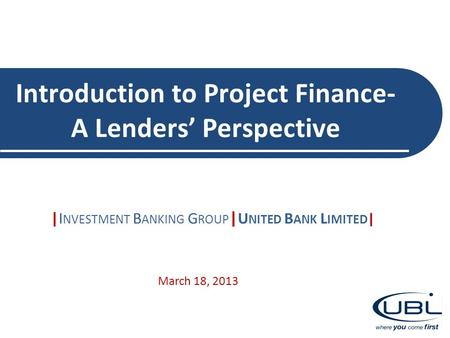 Introduction to Project Finance- A Lenders' Perspective |I NVESTMENT B ANKING G ROUP | U NITED B ANK L IMITED | March 18, 2013.