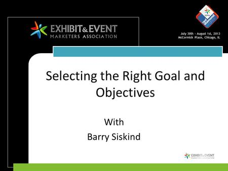 July 30th – August 1st, 2013 McCormick Place, Chicago, IL Selecting the Right Goal and Objectives With Barry Siskind.