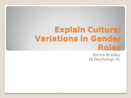 Explain Cultural Variations in Gender Roles Patrick Bradley IB Psychology HL.