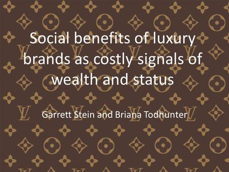 Social benefits of luxury brands as costly signals of wealth and status Garrett Stein and Briana Todhunter.
