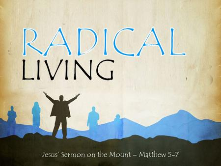 "Jesus' Sermon on the Mount – Matthew 5-7 LIVING. Jesus' Sermon on the Mount – Matthew 5-7 RADICAL LIVING 13 ""You are the salt of the earth. But if the."