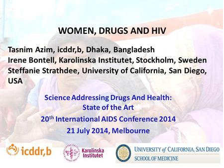 WOMEN, DRUGS AND HIV Science Addressing Drugs And Health: State of the Art 20 th International AIDS Conference 2014 21 July 2014, Melbourne Tasnim Azim,