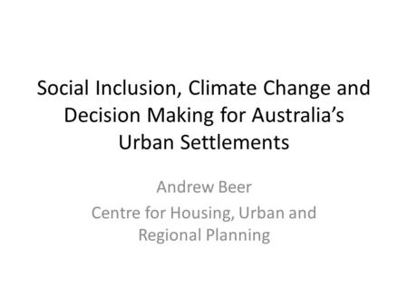Social Inclusion, Climate Change and Decision Making for Australia's Urban Settlements Andrew Beer Centre for Housing, Urban and Regional Planning.