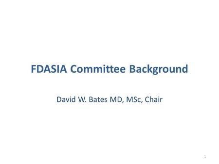 FDASIA Committee Background David W. Bates MD, MSc, Chair 1.