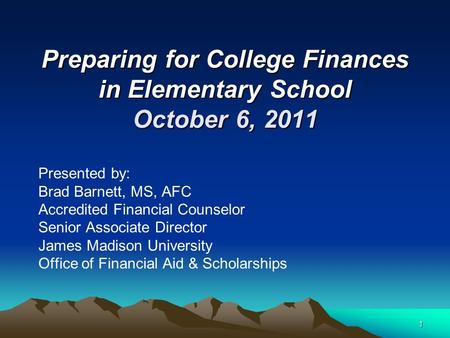 1 Preparing for College Finances in Elementary School October 6, 2011 Presented by: Brad Barnett, MS, AFC Accredited Financial Counselor Senior Associate.