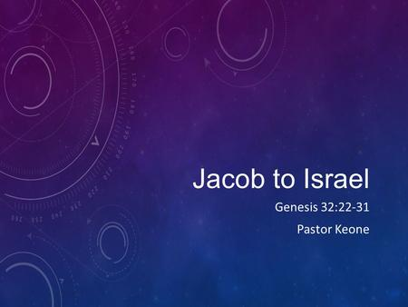 Jacob to Israel Genesis 32:22-31 Pastor Keone. Genesis 32:22-32 22 That night Jacob got up and took his two wives, his two maidservants and his eleven.
