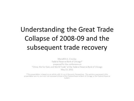 Understanding the Great Trade Collapse of 2008-09 and the subsequent trade recovery Meredith A. Crowley Federal Reserve Bank of Chicago* prepared for the.