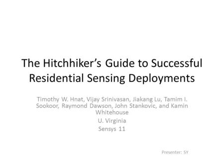 The Hitchhiker's Guide to Successful Residential Sensing Deployments Timothy W. Hnat, Vijay Srinivasan, Jiakang Lu, Tamim I. Sookoor, Raymond Dawson, John.