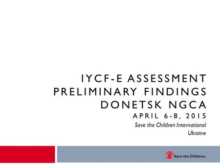 IYCF-E ASSESSMENT PRELIMINARY FINDINGS DONETSK NGCA APRIL 6-8, 2015 Save the Children International Ukraine.