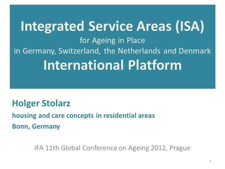 Integrated Service Areas (ISA) for Ageing in Place in Germany, Switzerland, the Netherlands and Denmark International Platform Holger Stolarz housing and.