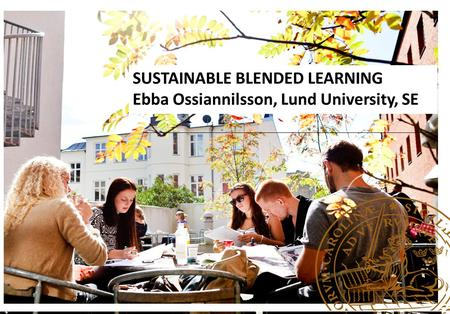 SUSTAINABLE BLENDED LEARNING Ebba Ossiannilsson, Lund University, SE.
