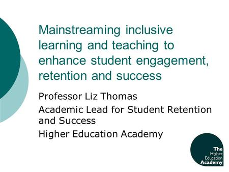 Mainstreaming inclusive learning and teaching to enhance student engagement, retention and success Professor Liz Thomas Academic Lead for Student Retention.