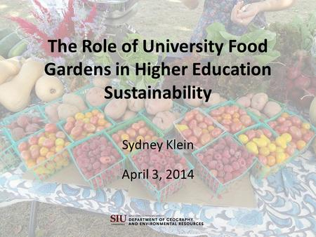 The Role of University Food Gardens in Higher Education Sustainability Sydney Klein April 3, 2014.