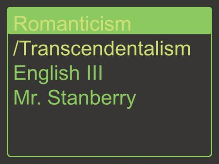 English III Mr. Stanberry Romanticism /Transcendentalism.