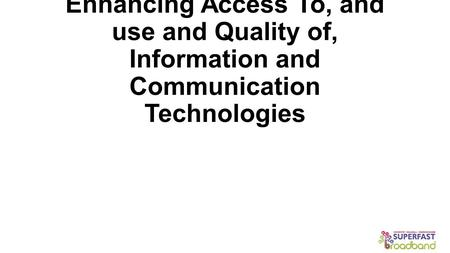 Enhancing Access To, and use and Quality of, Information and Communication Technologies.