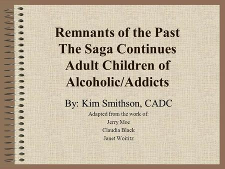 Remnants of the Past The Saga Continues Adult Children of Alcoholic/Addicts By: Kim Smithson, CADC Adapted from the work of: Jerry Moe Claudia Black Janet.