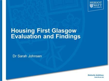 Housing First Glasgow Evaluation and Findings Dr Sarah Johnsen.
