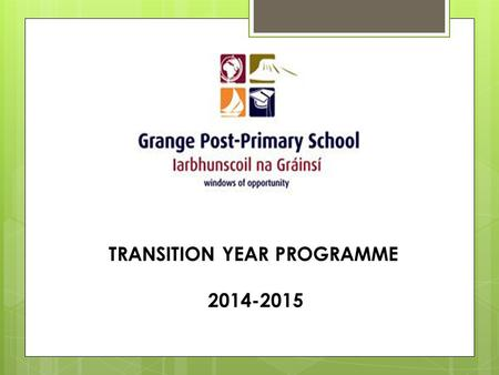 "TRANSITION YEAR PROGRAMME 2014-2015. Transition Year ""… is a one year school based programme between Junior and Senior Cycle designed to act as a bridge."