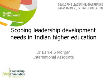 Scoping leadership development needs in Indian higher education Dr Barrie S Morgan International Associate.
