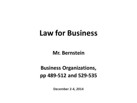 Law for Business Mr. Bernstein Business Organizations, pp 489-512 and 529-535 December 2-4, 2014.