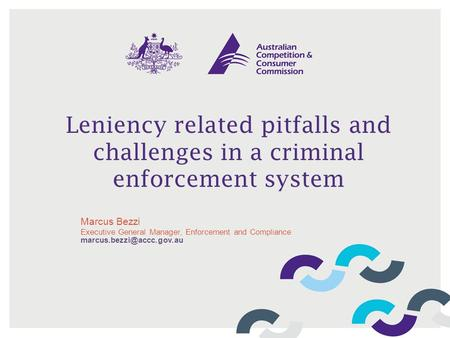 Leniency related pitfalls and challenges in a criminal enforcement system Marcus Bezzi Executive General Manager, Enforcement and Compliance