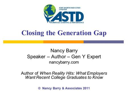 Closing the Generation Gap Nancy Barry Speaker – Author – Gen Y Expert nancybarry.com Author of When Reality Hits: What Employers Want Recent College Graduates.