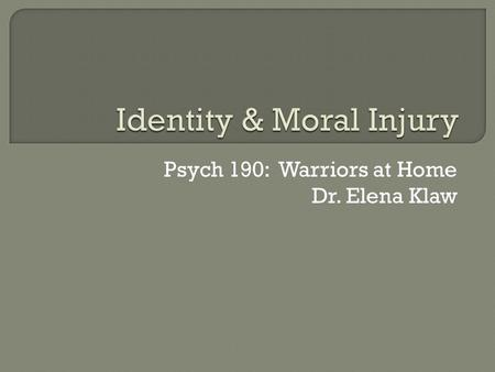 Psych 190: Warriors at Home Dr. Elena Klaw. Identity changes in warriors  Sense of self  Sense of purpose  Relationships  Moral injury  Effects 