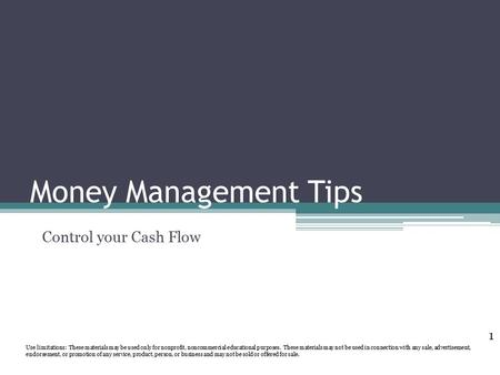 Money Management Tips Control your Cash Flow Use limitations: These materials may be used only for nonprofit, noncommercial educational purposes. These.