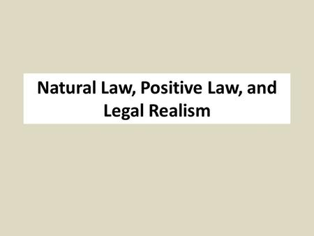 Natural Law, Positive Law, and Legal Realism. Natural Law - Origins Stoicism (Reason) Roman Republic (Cicero) Catholicism (Aquinas) International Law.