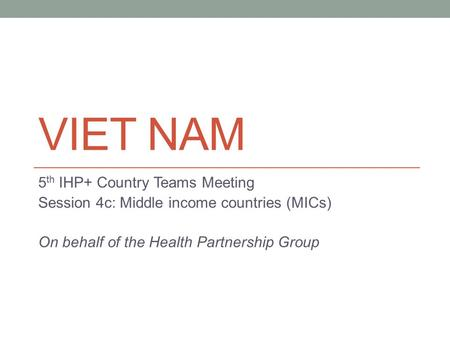 VIET NAM 5 th IHP+ Country Teams Meeting Session 4c: Middle income countries (MICs) On behalf of the Health Partnership Group.