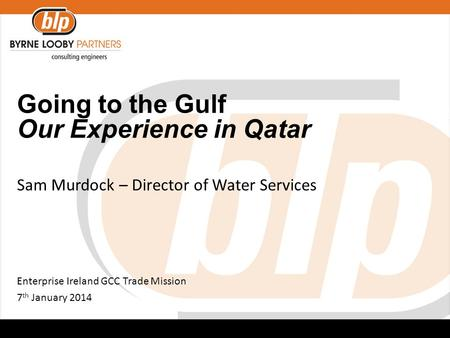 Going to the Gulf Our Experience in Qatar Sam Murdock – Director of Water Services Enterprise Ireland GCC Trade Mission 7 th January 2014.
