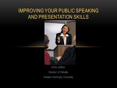 Chris Joffrion Director of Debate Western Kentucky University IMPROVING YOUR PUBLIC SPEAKING AND PRESENTATION SKILLS.