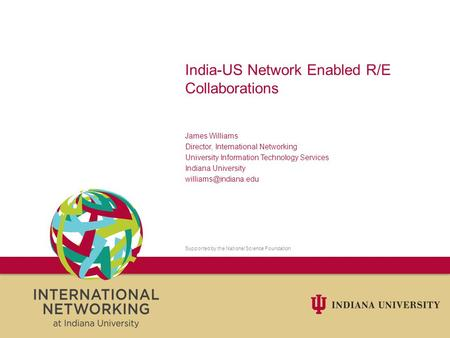 India-US Network Enabled R/E Collaborations James Williams Director, International Networking University Information Technology Services Indiana University.