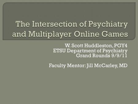 W. Scott Huddleston, PGY4 ETSU Department of Psychiatry Grand Rounds 9/9/11 Faculty Mentor: Jill McCarley, MD.