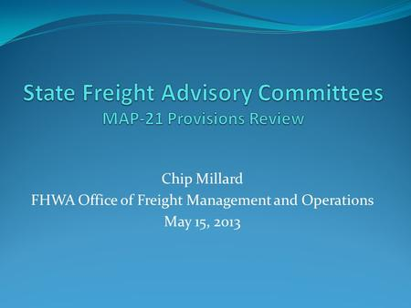 Chip Millard FHWA Office of Freight Management and Operations May 15, 2013.