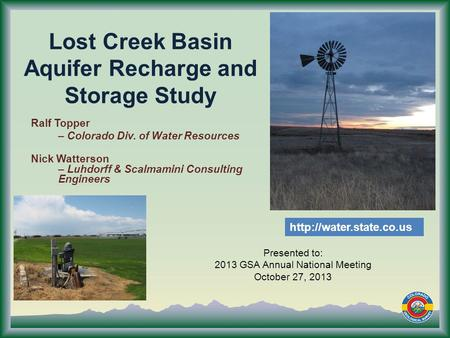 Lost Creek Basin Aquifer Recharge and Storage Study Presented to: 2013 GSA Annual National Meeting October 27, 2013 Ralf Topper – Colorado Div. of Water.