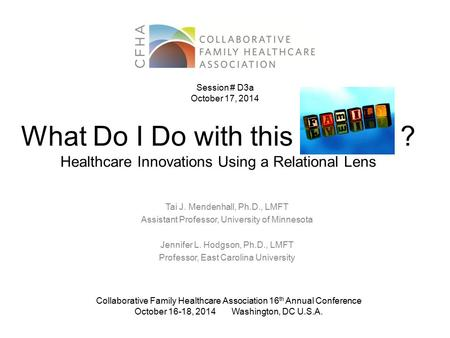 What Do I Do with this ? Healthcare Innovations Using a Relational Lens Tai J. Mendenhall, Ph.D., LMFT Assistant Professor, University of Minnesota Jennifer.