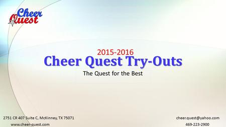 2015-2016 Cheer Quest Try-Outs The Quest for the Best 2751 CR 407 Suite C, McKinney, TX 75071 469-223-2900www.cheer-quest.com