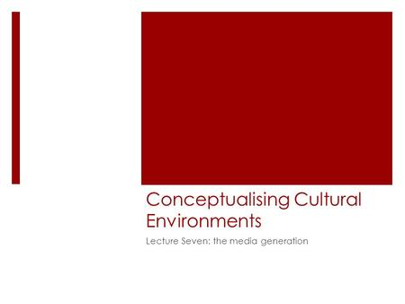 Conceptualising Cultural Environments Lecture Seven: the media generation.